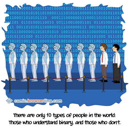 There are only 10 types of people in the world: Those who understand binary, and those who don't.