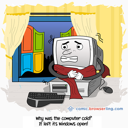 Why was the computer cold?... It left its Windows open!
