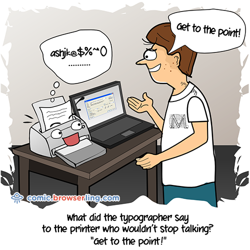 What did the typographer say to the printer who wouldn't stop talking?... Get to the point!