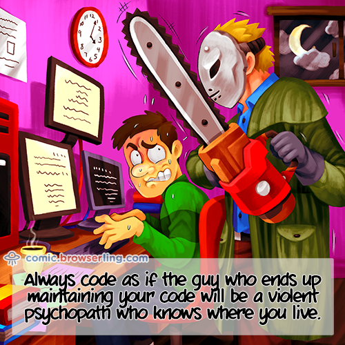 Always code as if the guy who ends up maintaining your code will be a violent psychopath who knows where you live.