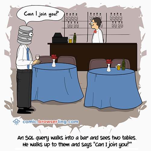 "An SQL query walks into a bar and sees two tables. He walks up to them and says ""Can I join you?"""