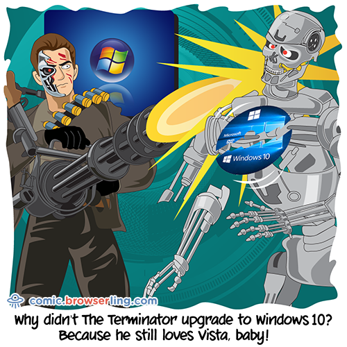 Why didn't The Terminator upgrade to Windows 10?... Because he still loves Vista, baby!