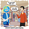 "Internet Explorer goes shopping. An employee asks, ""Do you need help?"" Internet Explorer responds, ""No. Just browsing."""